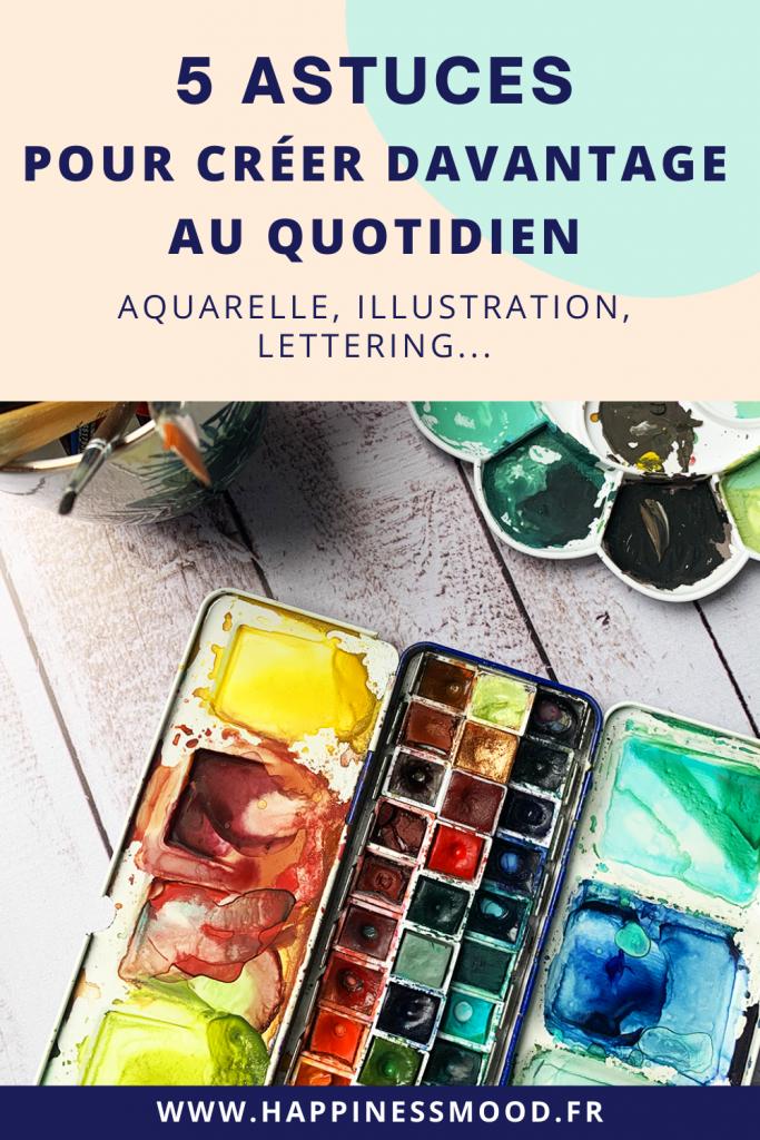 5 astuces pour créer davantage au quotidien : aquarelle, illustration, lettering...